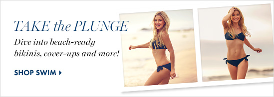 Take The Plunge Dive into beach–ready  bikinis, cover–ups and more!            SHOP SWIM