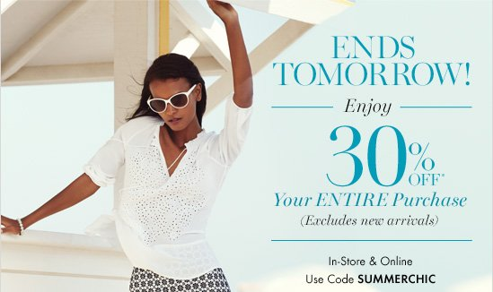ENDS TOMORROW! Enjoy 30% Off* Your Entire Purchase (Excludes New Arrivals)  In–Store & Online Use Code SUMMERCHIC