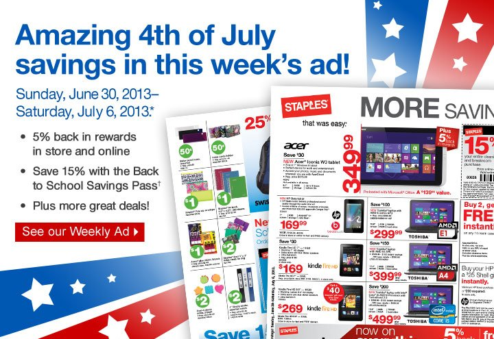 Amazing  4th or July savings in this weeks ad! Sunday, June 30,  2013–Saturday, July 6, 2013.* 5% back in rewards in store and  online. Save 15% with the Back to School Savings Pass.† Plus more  great deals! See our Weekly Ad