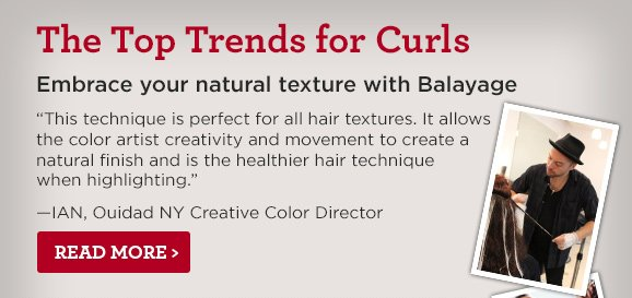 The Top Trends for Curls. Embrace your natural texture with Balayage. This technique is perfect for all hair textures. It allows the color artist creativity and movement to create a natural finish and is the healthier hair technique when highlighting. —IAN, Ouidad NY Creative Color Director