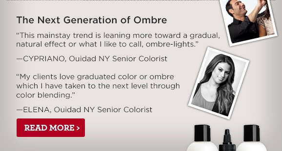 The Next Generation of Ombre. This mainstay trend is leaning more toward a gradual, natural effect or what I like to call, ombre-lights. —CYPRIANO, Ouidad NY Senior Colorist My clients love graduated color or ombre which I have taken to the next level through color blending. —ELENA, Ouidad NY Senior Colorist