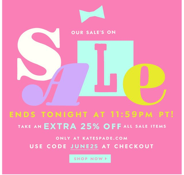 our sale's on sale. ends tonight at 11:59pm pt. take an EXTRA 25% off all sale items. only on katespade.com. use code june25 at checkout. shop now.