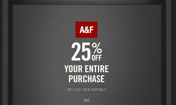 A&F 25% OFF YOUR  ENTIRE PURCHASE INCLUDES NEW ARRIVALS AND