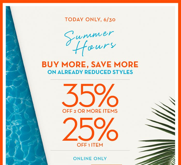 TODAY ONLY, 6/30 | Summer Hours | BUY MORE, SAVE MORE ON ALREADY REDUCED STYLES | 35% OFF 2 OR MORE ITEMS | 25% OFF 1 ITEM | ONLINE ONLY
