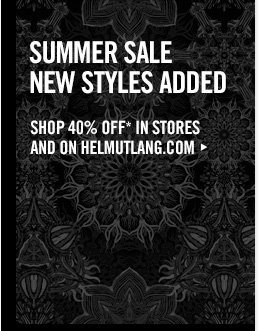 SUMMER SALE - NEW STYLES ADDED - SHOP 40% off* IN STORES AND ON HELMUTLANG.COM