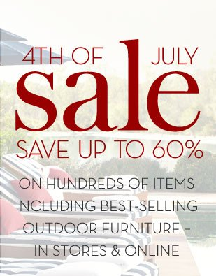 4TH OF JULY SALE - SAVE UP TO 60% ON HUNDREDS OF ITEMS INCLUDING BEST-SELLING OUTDOOR FURNITURE - IN STORES AND ONLINE