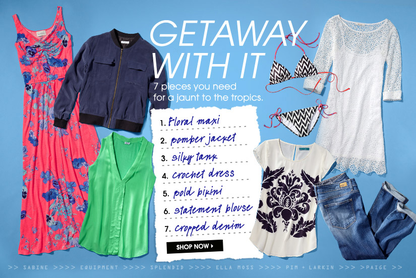 GETAWAY WITH IT. 7 pieces you need for a jaunt to the tropics. SHOP NOW