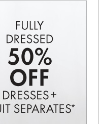 FULLY DRESSED 50% OFF DRESSES + SUIT   SEPARATES*