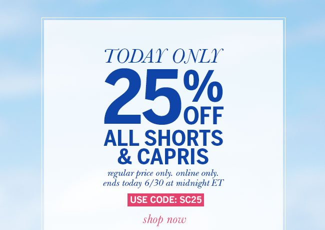 Today only - 25% off shorts and capris! Regular price only. Online only. Ends today 6/30 at midnight ET. Use code: SC25