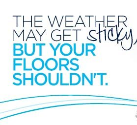 THE WEATHER MAY GET sticky, BUT YOUR FLOORS SHOULDN'T.