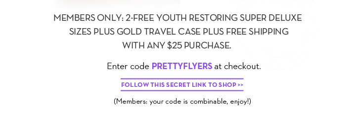 MEMBERS ONLY: 2-FREE YOUTH RESTORING SUPER DELUXE SIZES PLUS GOLD TRAVEL CASE PLUS FREE SHIPPING WITH ANY $25 PURCHASE. Enter code PRETTYFLYERS at checkout. FOLLOW THIS  SECRET LINK TO SHOP. (Members: your code is combinable, enjoy!)