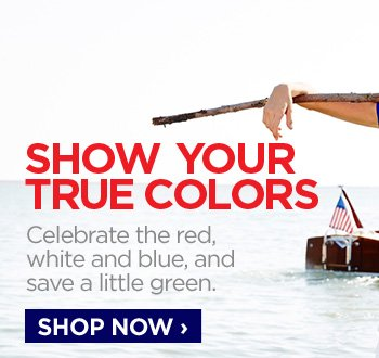 SHOW YOUR TRUE COLORS| Celebrate the red, white and blue, and save a little green. SHOP NOW ›