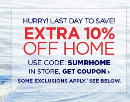 HURRY! LAST DAY TO SAVE!| EXTRA 10% OFF HOME| USE CODE: SUMRHOME| GET COUPON › SOME EXCLUSIONS APPLY.* SEE BELOW.