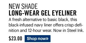 New Shade LONG-WEAR GEL EYELINER, $23.00 A fresh alternative to basic black, this black-infused navy liner offers crisp definition and 12-hour wear. Now in Steel Ink.  Shop Now»