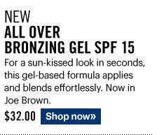 New ALL OVER BRONZING GEL SPF 15, $32.00 For a sun-kissed look in seconds, this gel-based formula applies and blends effortlessly. Now in Joe Brown. Shop Now»