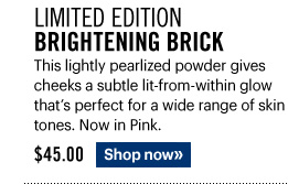 Limited Edition BRIGHTENING BRICK, $45.00 This lightly pearlized powder gives cheeks a subtle lit-from-within glow that's perfect for a wide range of skin tones. Now in Pink. Shop Now»