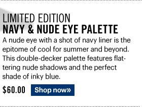 Limited Edition NAVY & NUDE EYE PALETTE, $60.00 A nude eye with a shot of navy liner is the epitome of cool for summer and beyond. This double-decker palette features flattering nude shadows and the perfect shade of inky blue. Shop Now»
