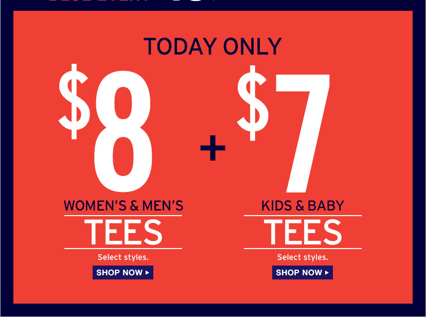 TODAY ONLY   $8 WOMEN'S & MEN'S TEES   Select styles.   SHOP NOW   $7 KID'S & BABY TEES   Select styles.   SHOP NOW