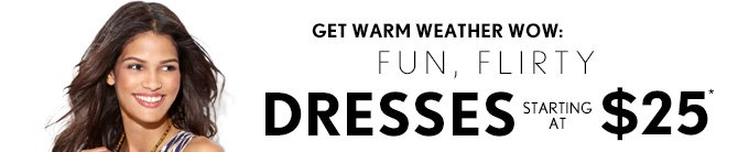 THE DEAL DAYS OF SUMMER  GET WARM WEATHER WOW: FUN, FLIRTY DRESSES STARTING AT $25*