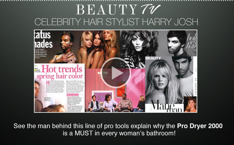 Celebrity Hair Stylist Harry Josh See the man behind this line of pro tools explain why the Pro Dryer 2000 is a MUST in every woman's bathroom! See More>>