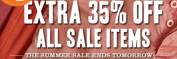 LAST CHANCE - EXTRA 35% OFF ALL SALE ITEMS - The Summer Sale ends tomorrow.