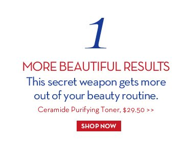 1. MORE BEAUTIFUL RESULTS. This secret weapon gets more out of your beauty routine. Ceramide Purifying Toner, $29.50. SHOP NOW.
