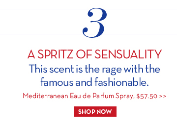 3. A SPRITZ OF SENSUALITY. This scent is the rage with the famous and fashionable. Mediterranean Eau de Parfum Spray, $57.50. SHOP NOW.