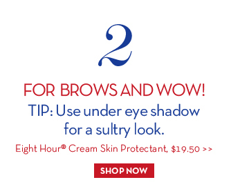2. FOR BROWS AND WOW! TIP: Use under eye shadow for a sultry look. Eight Hour® Cream Skin Protectant, $19.50. SHOP NOW.