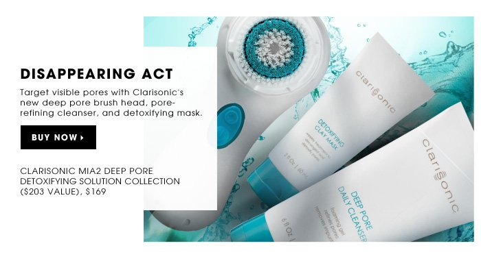 Disappearing Act. Minimize the appearance of pores with Clarisonic's new deep pore brush head, pore-refining cleanser, and detoxifying mask. limited edition . ships for free. Clarisonic Mia2 Deep Pore Detoxifying Solution Collection ($203 Value), $169