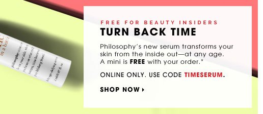 Free For Beauty Insiders. Turn Back Time. Philosophy's new serum transforms your skin from the inside out - at any age. A mini is FREE with your order.* Online Only. Use code: TIMESERUM. Redeem now
