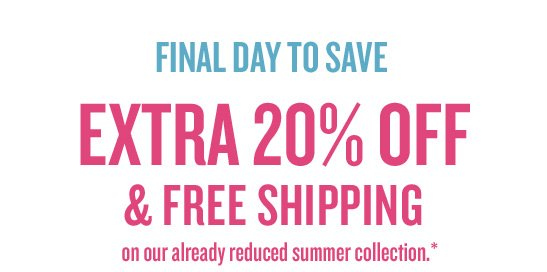 FINAL DAY TO SAVE: EXTRA 20% OFF & FREE SHIPPING on our already reduced summer collection.*