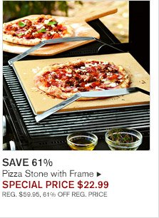 SAVE 61% -- Pizza Stone with Frame, SPECIAL PRICE $22.99 -- REG. $59.95, 61% OFF REG. PRICE