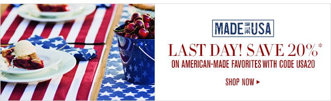 MADE IN THE USA -- LAST DAY! SAVE 20%* ON AMERICAN-MADE FAVORITES WITH CODE USA20 -- SHOP NOW
