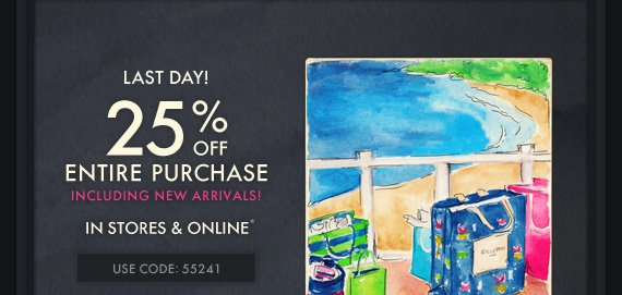 LAST DAY! 25% OFF  ENTIRE PURCHASE INCLUDING NEW ARRIVALS! IN STORES & ONLINE* USE  CODE: 55241
