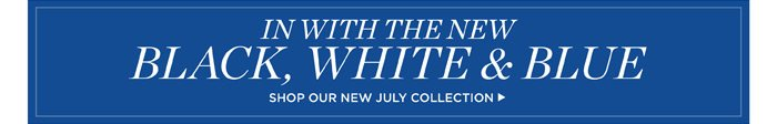 In with the new black, white and blue. Shop our new July collection.