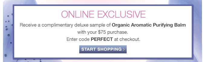Receive a complimentary deluxe sample of Organic Aromatic Purifying Balm with your $75 purchase