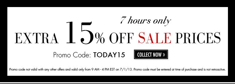 7 hours only EXTRA 15% OFF SALE PRICES Promo Code: TODAY15 - COLLECT NOW