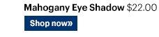 MAHOGANY EYE SHADOW, $22.00  Shop Now»