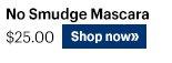 NO SMUDGE MASCARA, $25.00 Shop Now»