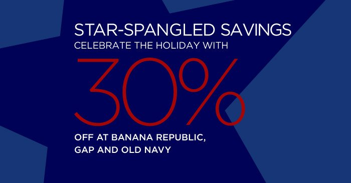 STAR-SPANGLED SAVINGS | CELEBRATE THE HOLIDAY WITH 30% OFF AT BANANA REPUBLIC, GAP AND OLD NAVY