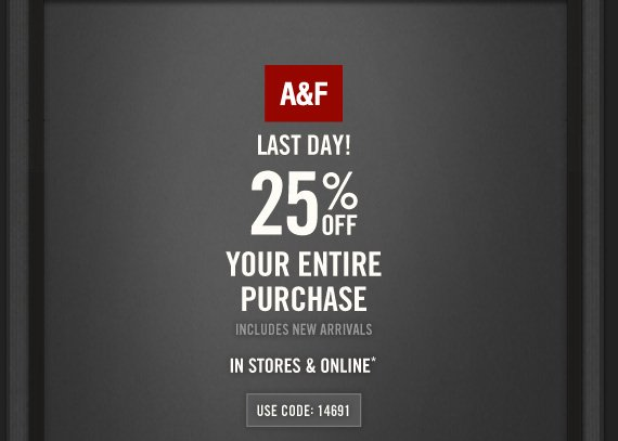 A&F LAST DAY! 25% OFF YOUR  ENTIRE PURCHASE INCLUDES NEW ARRIVALS IN STORES & ONLINE* USE CODE:  14691