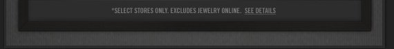 *SELECT STORES ONLY. EXCLUDE JEWELRY ONLINE. SEE DETAILS