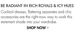 BE RADIANT IN RICH ROYALS AND ICY HUES