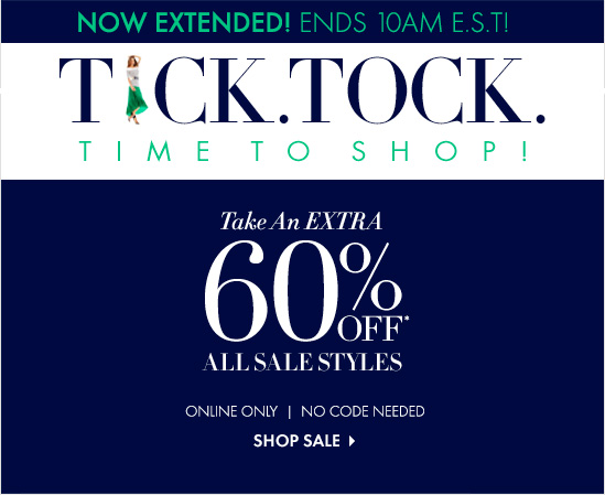NOW EXTENDED! ENDS AT 10AM E.S.T!  TICK. TOCK.  TIME TO SHOP!  Take An Extra 60% Off* All Sale Styles ONLINE ONLY NO CODE NEEDED  SHOP SALE