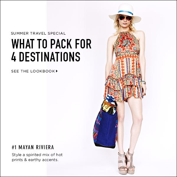 Fashion a core wardrobe for your summer adventure. Shop our fashion edits for 4 destinations: Paris, Tokyo, the Mayan Riviera, and, the Grand Canyon. Shop now >>