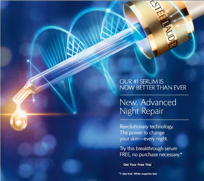 OUR #1 SERUM IS NOW BETTER THAN EVER  New. Advanced Night Repair  Revolutionary technology.  The power to change  your skin–every night.  Try this breakthrough serum FREE, no purchase necessary.*  Get Your Free Trial»   *1–day trial. While supplies last