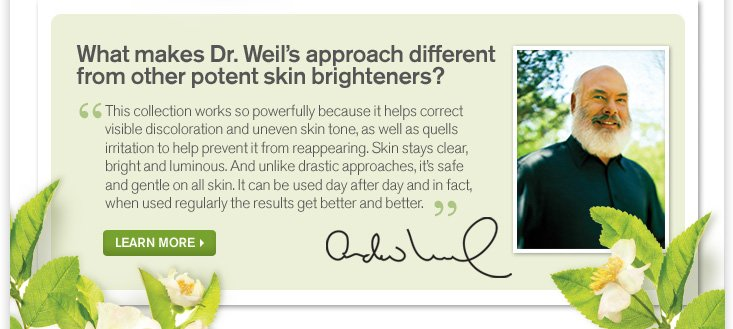 What makes Dr Weil s approach different from other potent skin brightenenrs Tshi collection works so powerfully because it helps correct visible discoloration and uneven skin tone as well as quells irritation to help prevent it from reappearing Skin stays clear bright and luminous And unlike drastic approaches it is safe and gentle on all skin It can ne used day after day and in fact when used regurlarly the results get beter nd better LEARN MORE