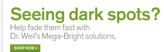 Seeing dark spots Help fade them fast with Dr Weil Mega Bright solutions SHOP NOW