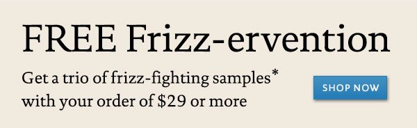 Free Frizz-ervention: Get a trio of frizz-fighting samples* with your order of $29 or more