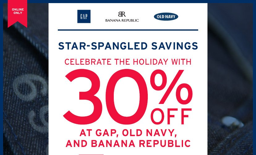 ONLINE ONLY | STAR-SPANGLED SAVINGS | CELEBRATE THE HOLIDAY WITH 30% OFF AT GAP, OLD NAVY, AND BANANA REPUBLIC